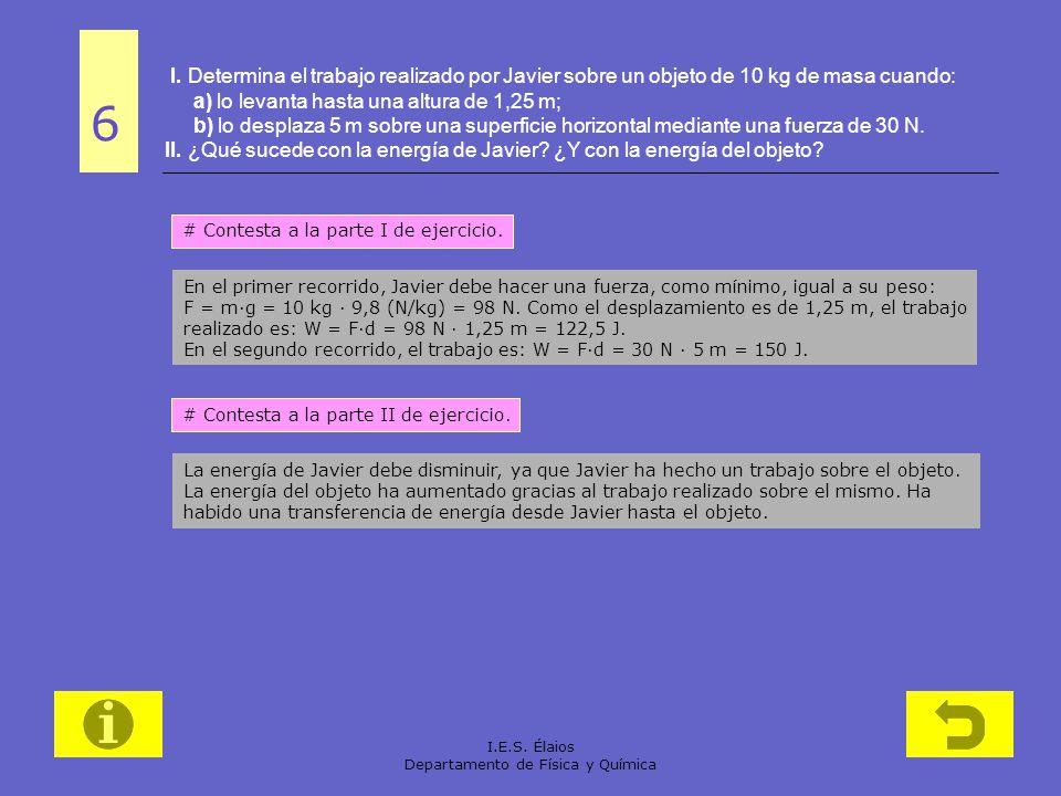 I.E.S. Élaios Departamento de Física y Química I. Determina el trabajo realizado por Javier sobre un objeto de 10 kg de masa cuando: a) lo levanta has