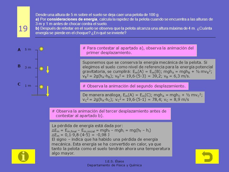 I.E.S. Élaios Departamento de Física y Química Desde una altura de 5 m sobre el suelo se deja caer una pelota de 100 g. a) Por consideraciones de ener