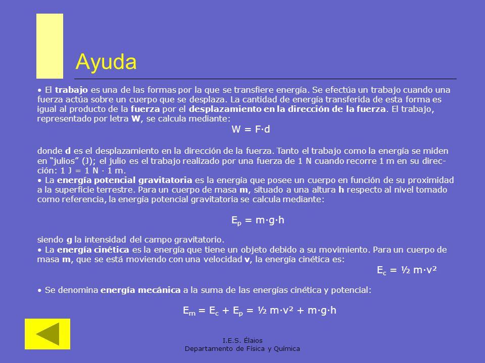 I.E.S. Élaios Departamento de Física y Química Ayuda El trabajo es una de las formas por la que se transfiere energía. Se efectúa un trabajo cuando un