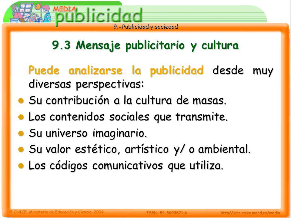 9.- Publicidad y sociedad 9.3 Mensaje publicitario y cultura Puede analizarse la publicidad desde muy diversas perspectivas: Su contribución a la cultura de masas.