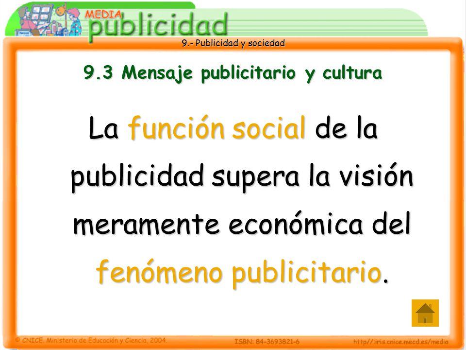 9.- Publicidad y sociedad 9.3 Mensaje publicitario y cultura La función social de la publicidad supera la visión meramente económica del fenómeno publicitario.