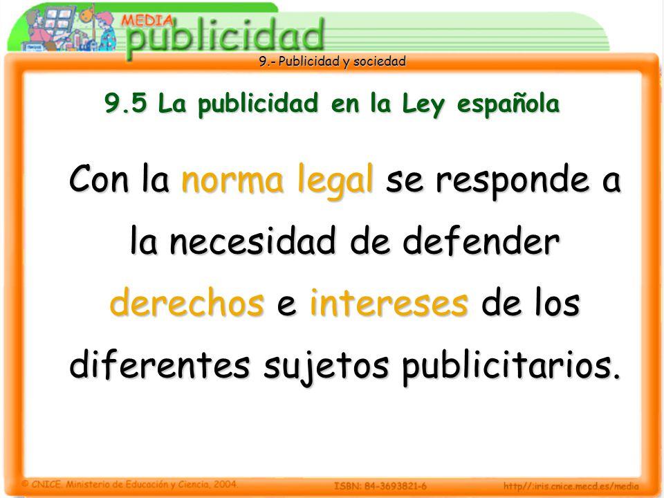 9.- Publicidad y sociedad 9.5 La publicidad en la Ley española Con la norma legal se responde a la necesidad de defender derechos e intereses de los diferentes sujetos publicitarios.