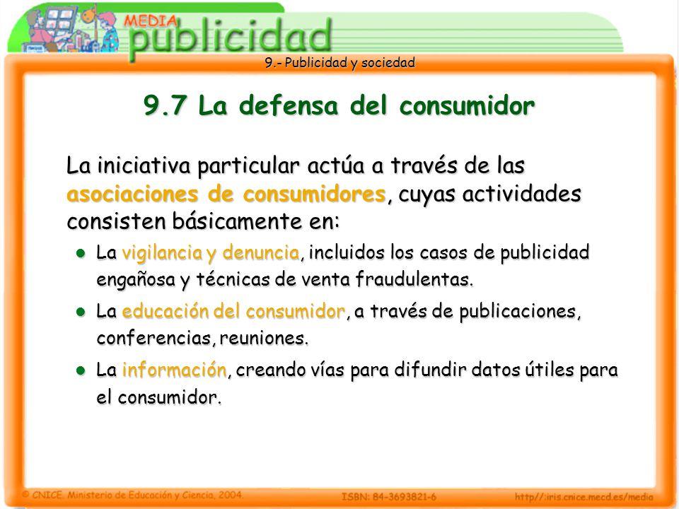 9.- Publicidad y sociedad 9.7 La defensa del consumidor La iniciativa particular actúa a través de las asociaciones de consumidores, cuyas actividades consisten básicamente en: La vigilancia y denuncia, incluidos los casos de publicidad engañosa y técnicas de venta fraudulentas.