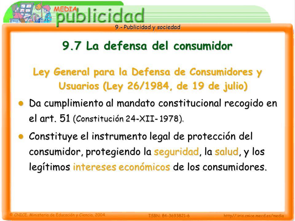 9.- Publicidad y sociedad 9.7 La defensa del consumidor Ley General para la Defensa de Consumidores y Usuarios (Ley 26/1984, de 19 de julio) Da cumplimiento al mandato constitucional recogido en el art.