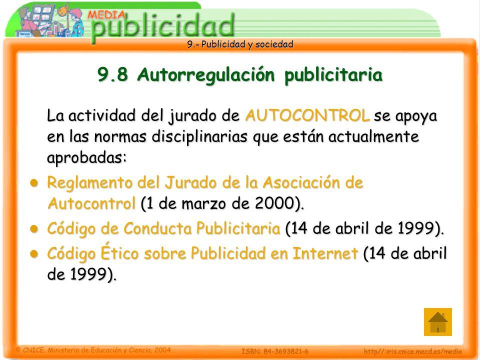 9.- Publicidad y sociedad 9.8 Autorregulación publicitaria La actividad del jurado de AUTOCONTROL se apoya en las normas disciplinarias que están actualmente aprobadas: Reglamento del Jurado de la Asociación de Autocontrol (1 de marzo de 2000).