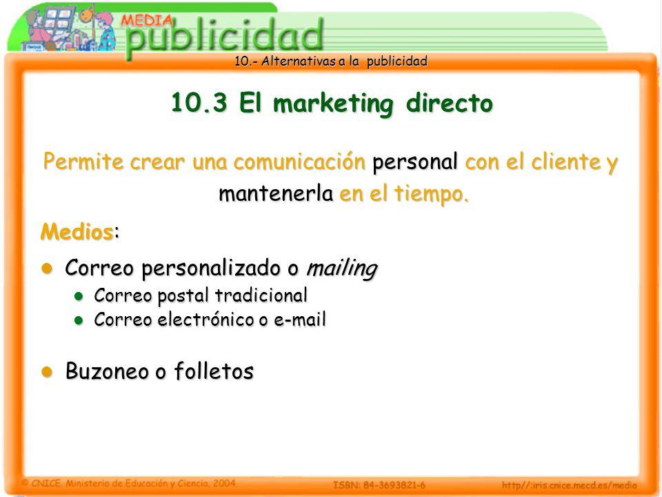10.- Alternativas a la publicidad 10.3 El marketing directo Permite crear una comunicación personal con el cliente y mantenerla en el tiempo.