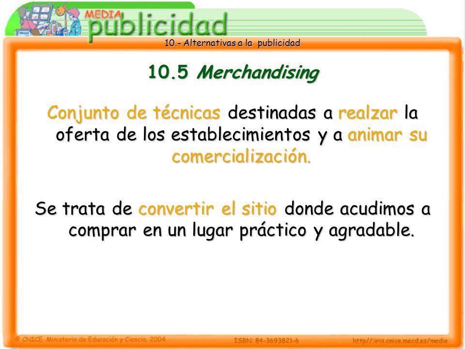 10.- Alternativas a la publicidad 10.5 Merchandising Conjunto de técnicas destinadas a realzar la oferta de los establecimientos y a animar su comercialización.