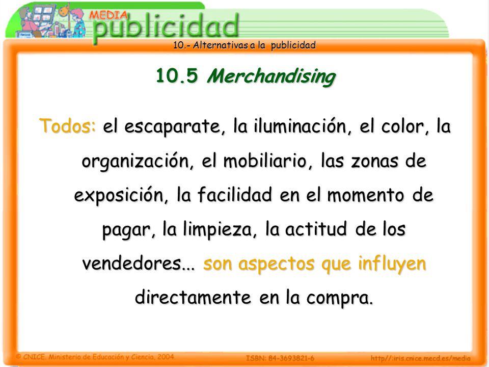 10.- Alternativas a la publicidad 10.5 Merchandising Todos: el escaparate, la iluminación, el color, la organización, el mobiliario, las zonas de exposición, la facilidad en el momento de pagar, la limpieza, la actitud de los vendedores...
