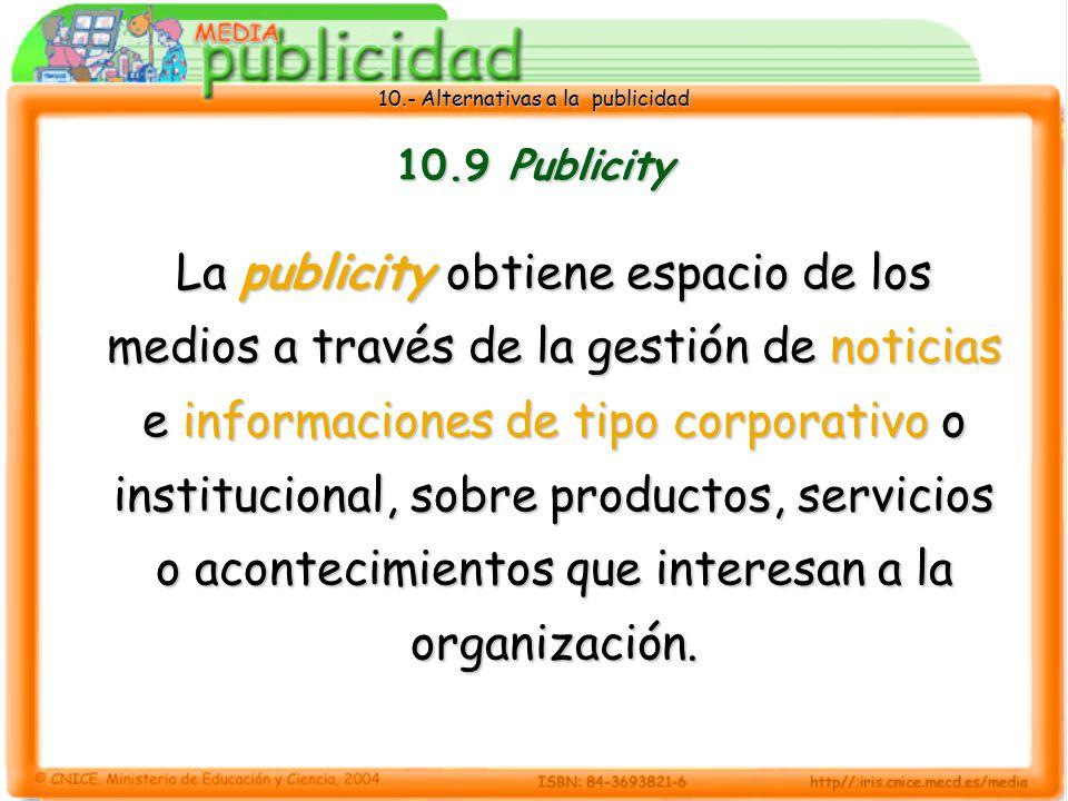 10.- Alternativas a la publicidad 10.9 Publicity La publicity obtiene espacio de los medios a través de la gestión de noticias e informaciones de tipo corporativo o institucional, sobre productos, servicios o acontecimientos que interesan a la organización.