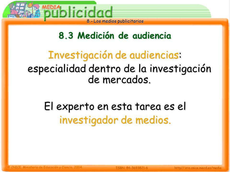 8.- Los medios publicitarios 8.3 Medición de audiencia Investigación de audiencias: especialidad dentro de la investigación de mercados. El experto en