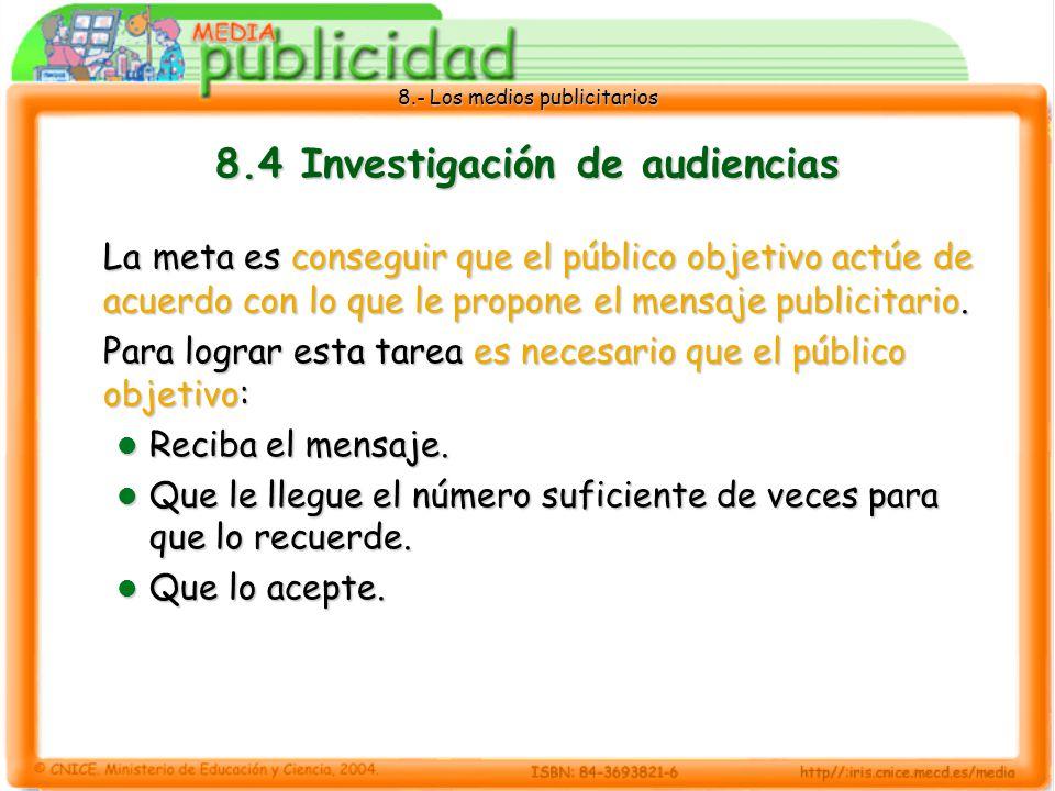 8.- Los medios publicitarios 8.4 Investigación de audiencias La meta es conseguir que el público objetivo actúe de acuerdo con lo que le propone el me