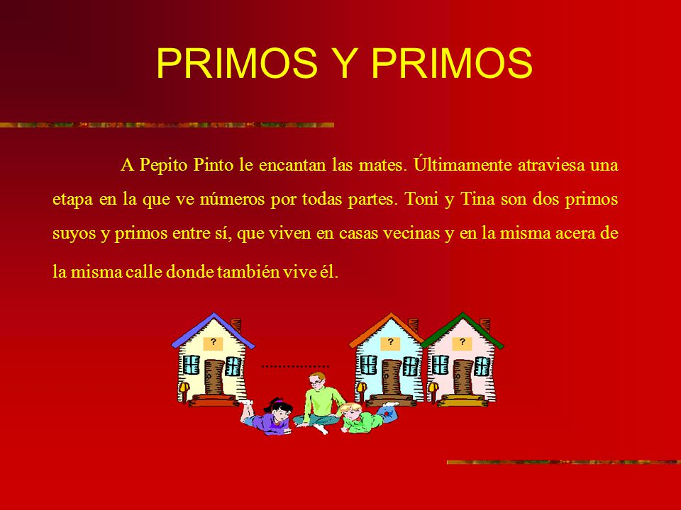 PRIMOS Y PRIMOS A Pepito Pinto le encantan las mates. Últimamente atraviesa una etapa en la que ve números por todas partes. Toni y Tina son dos primo