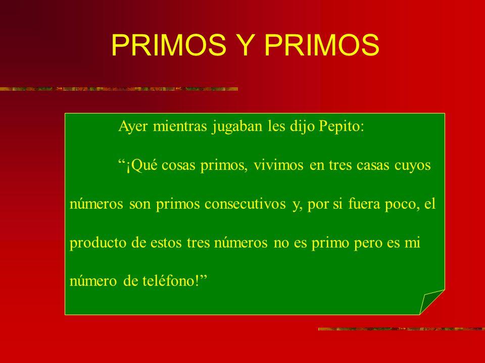 PRIMOS Y PRIMOS Ayer mientras jugaban les dijo Pepito: ¡Qué cosas primos, vivimos en tres casas cuyos números son primos consecutivos y, por si fuera poco, el producto de estos tres números no es primo pero es mi número de teléfono!