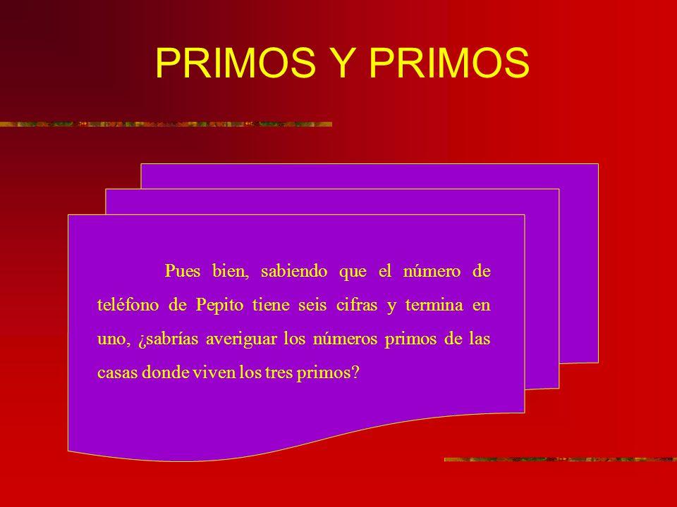 PRIMOS Y PRIMOS Pues bien, sabiendo que el número de teléfono de Pepito tiene seis cifras y termina en uno, ¿sabrías averiguar los números primos de las casas donde viven los tres primos?