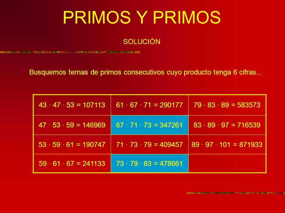 PRIMOS Y PRIMOS SOLUCIÓN Busquemos ternas de primos consecutivos cuyo producto tenga 6 cifras... 43 · 47 · 53 = 10711361 · 67 · 71 = 29017779 · 83 · 8