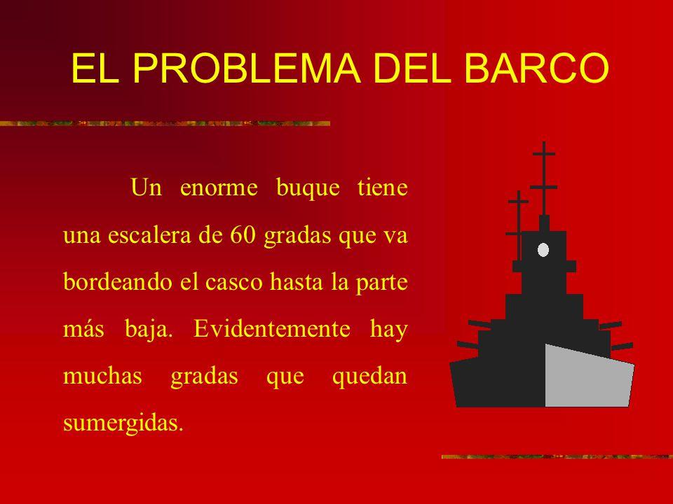 EL PROBLEMA DEL BARCO Un enorme buque tiene una escalera de 60 gradas que va bordeando el casco hasta la parte más baja. Evidentemente hay muchas grad