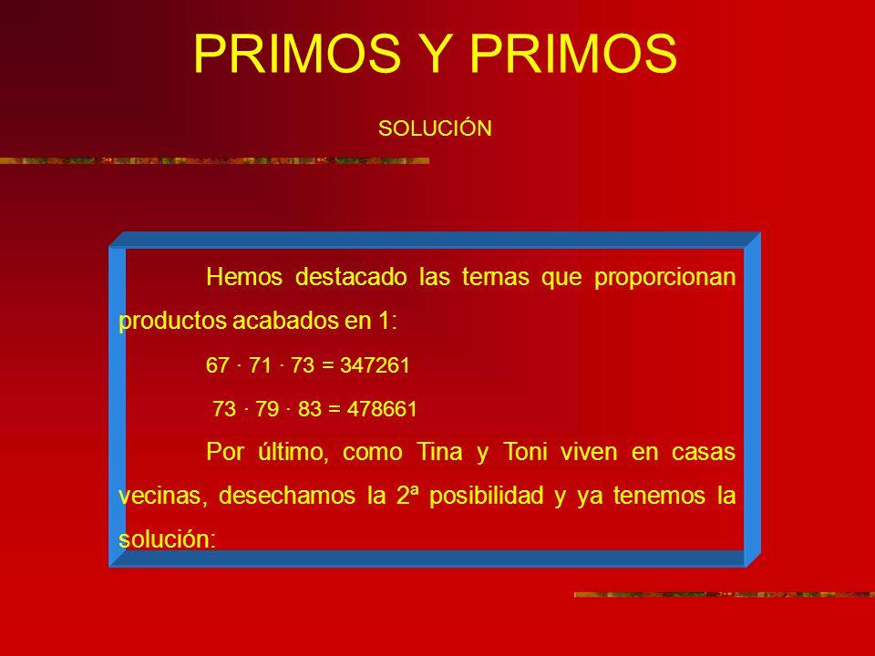 PRIMOS Y PRIMOS SOLUCIÓN Hemos destacado las ternas que proporcionan productos acabados en 1: 67 · 71 · 73 = 347261 73 · 79 · 83 = 478661 Por último, como Tina y Toni viven en casas vecinas, desechamos la 2ª posibilidad y ya tenemos la solución: