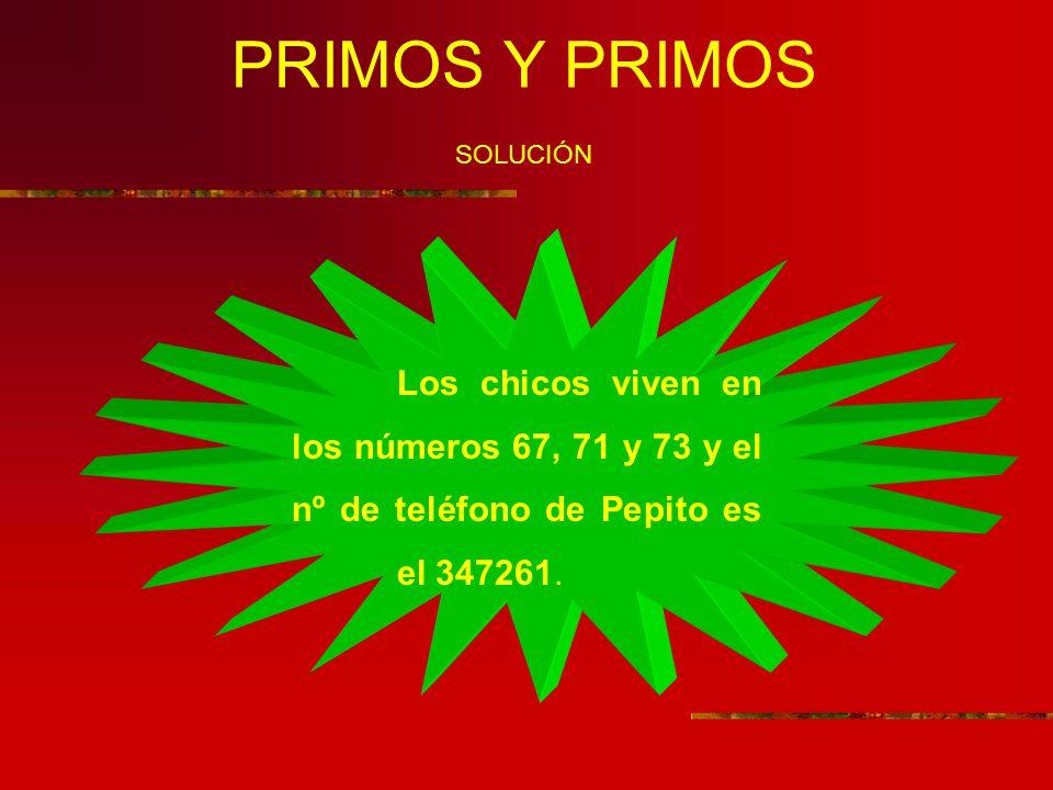 PRIMOS Y PRIMOS SOLUCIÓN Los chicos viven en los números 67, 71 y 73 y el nº de teléfono de Pepito es el 347261.