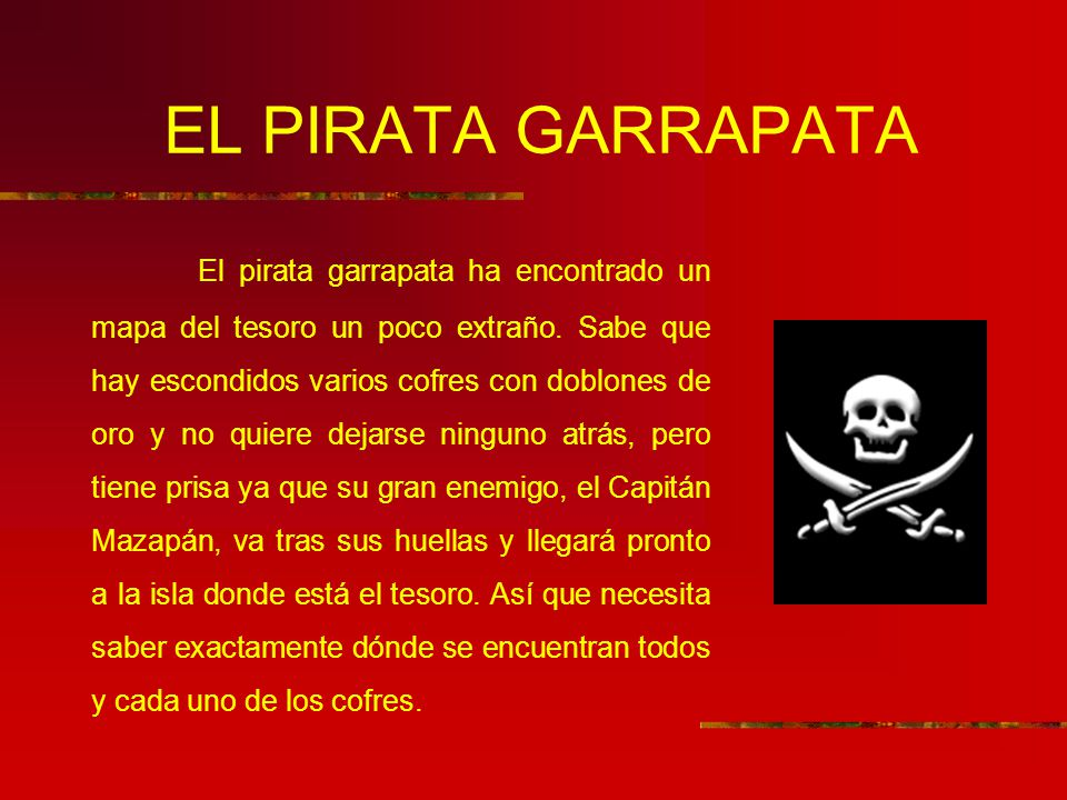 EL PIRATA GARRAPATA El pirata garrapata ha encontrado un mapa del tesoro un poco extraño. Sabe que hay escondidos varios cofres con doblones de oro y