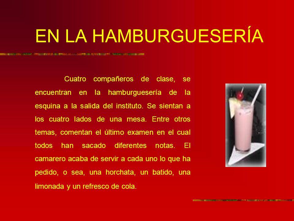EN LA HAMBURGUESERÍA Cuatro compañeros de clase, se encuentran en la hamburguesería de la esquina a la salida del instituto. Se sientan a los cuatro l