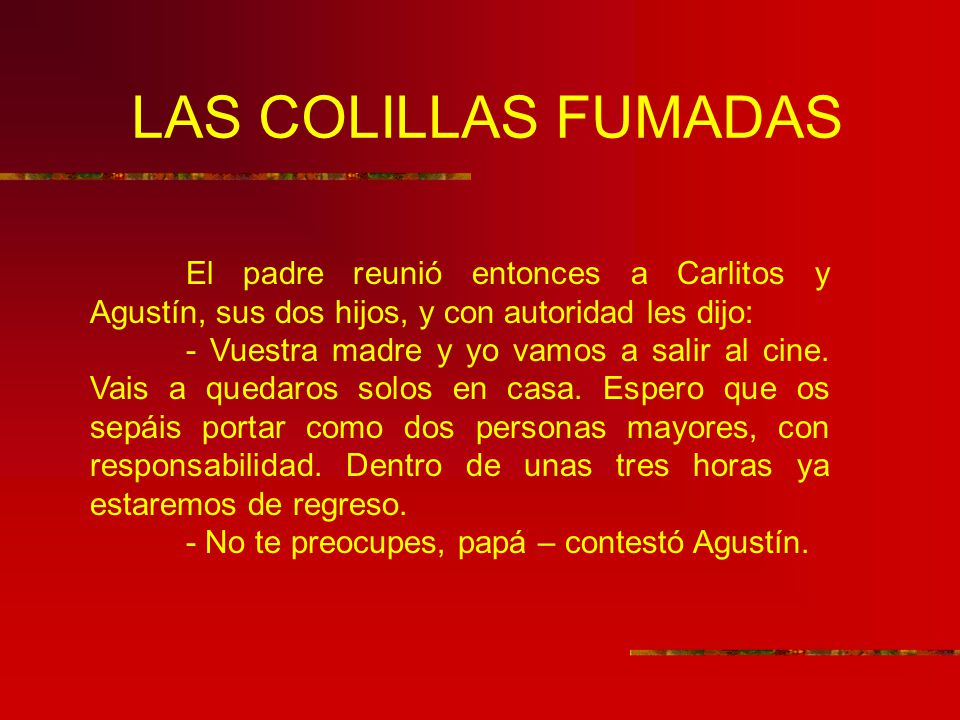 LAS COLILLAS FUMADAS El padre reunió entonces a Carlitos y Agustín, sus dos hijos, y con autoridad les dijo: - Vuestra madre y yo vamos a salir al cin