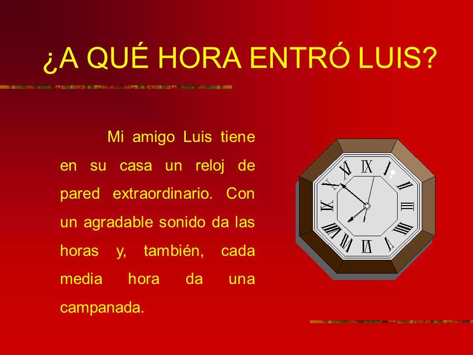 ¿A QUÉ HORA ENTRÓ LUIS? Mi amigo Luis tiene en su casa un reloj de pared extraordinario. Con un agradable sonido da las horas y, también, cada media h