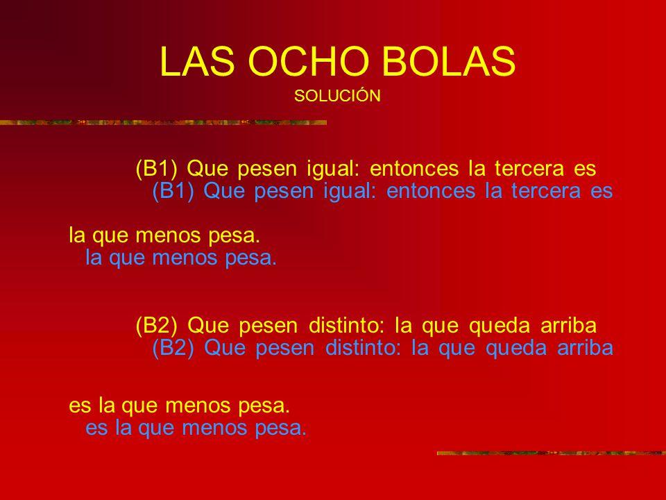 LAS OCHO BOLAS SOLUCIÓN (B1) Que pesen igual: entonces la tercera es la que menos pesa.