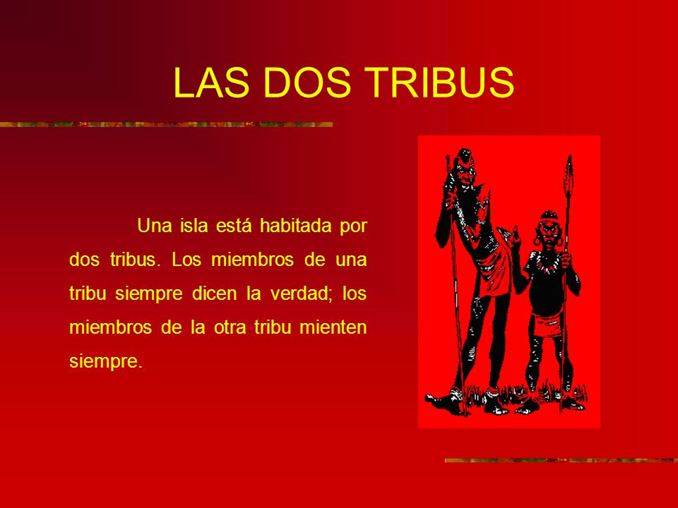 LAS DOS TRIBUS Una isla está habitada por dos tribus. Los miembros de una tribu siempre dicen la verdad; los miembros de la otra tribu mienten siempre