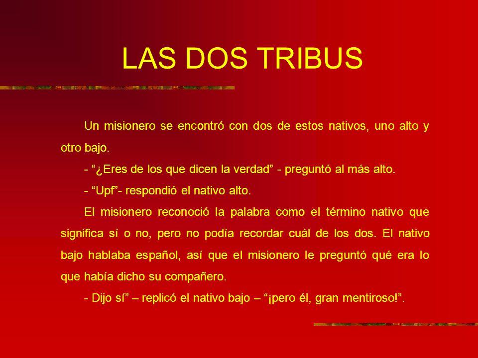 LAS DOS TRIBUS Un misionero se encontró con dos de estos nativos, uno alto y otro bajo. - ¿Eres de los que dicen la verdad - preguntó al más alto. - U