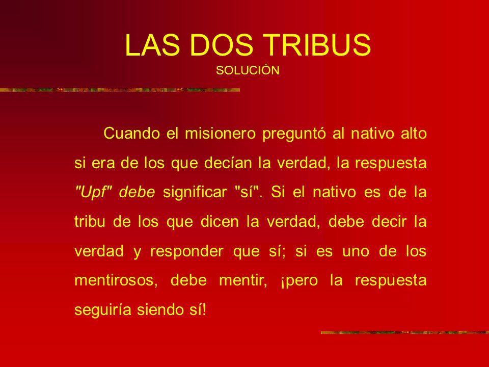 LAS DOS TRIBUS SOLUCIÓN Cuando el misionero preguntó al nativo alto si era de los que decían la verdad, la respuesta Upf debe significar sí .