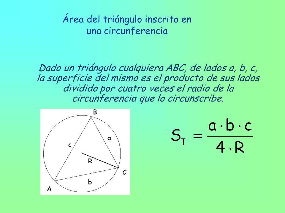 Área del triángulo inscrito en una circunferencia Dado un triángulo cualquiera ABC, de lados a, b, c, la superficie del mismo es el producto de sus lados dividido por cuatro veces el radio de la circunferencia que lo circunscribe.