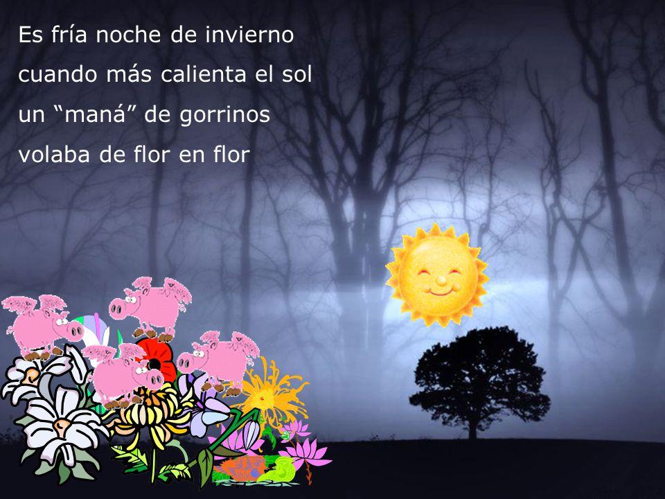 Es fría noche de invierno cuando más calienta el sol un maná de gorrinos volaba de flor en flor