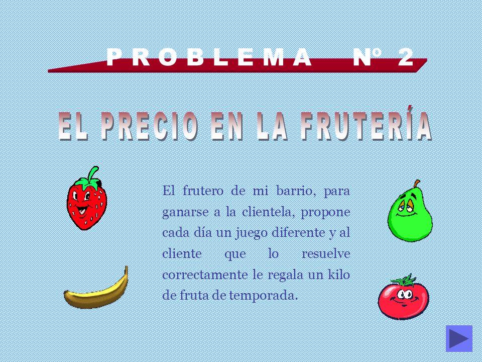 P R O B L E M A Nº 2 El frutero de mi barrio, para ganarse a la clientela, propone cada día un juego diferente y al cliente que lo resuelve correctamente le regala un kilo de fruta de temporada.