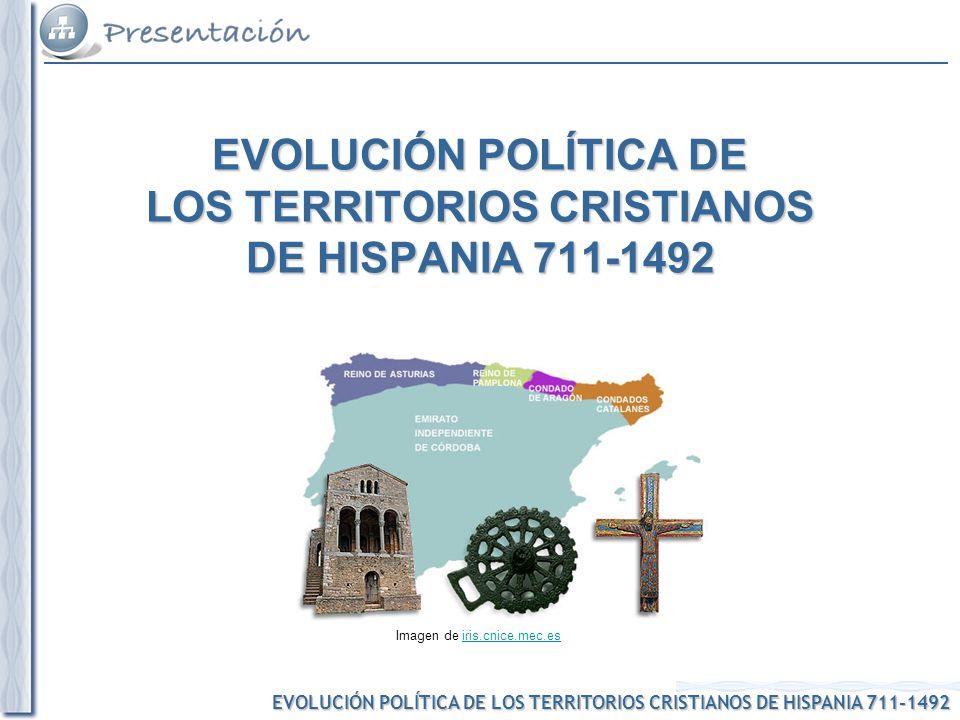 EVOLUCIÓN POLÍTICA DE LOS TERRITORIOS CRISTIANOS DE HISPANIA 711-1492 Imagen de iris.cnice.mec.esiris.cnice.mec.es EVOLUCIÓN POLÍTICA DE LOS TERRITORI