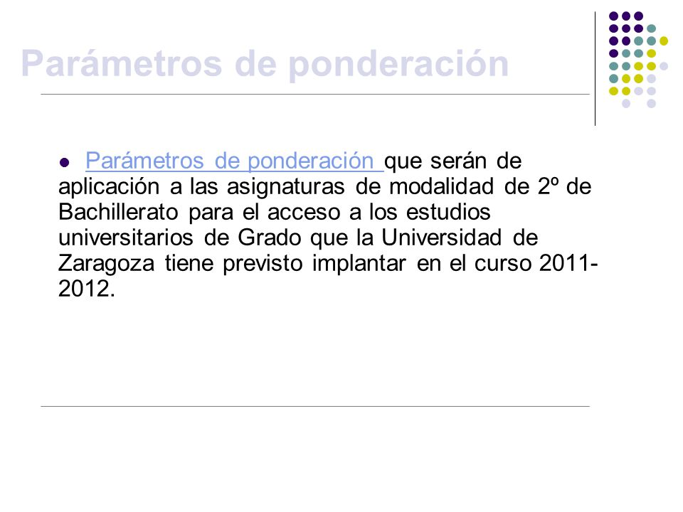 Parámetros de ponderación Parámetros de ponderación que serán de aplicación a las asignaturas de modalidad de 2º de Bachillerato para el acceso a los estudios universitarios de Grado que la Universidad de Zaragoza tiene previsto implantar en el curso 2011- 2012.