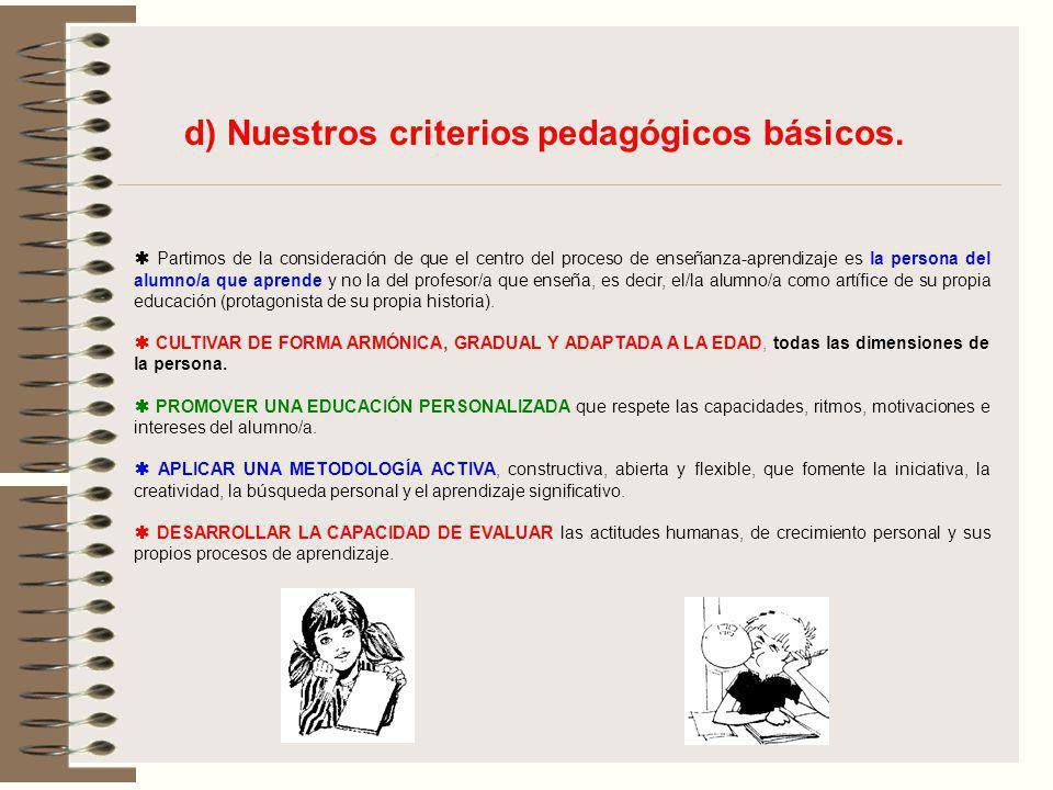 d) Nuestros criterios pedagógicos básicos. Partimos de la consideración de que el centro del proceso de enseñanza-aprendizaje es la persona del alumno