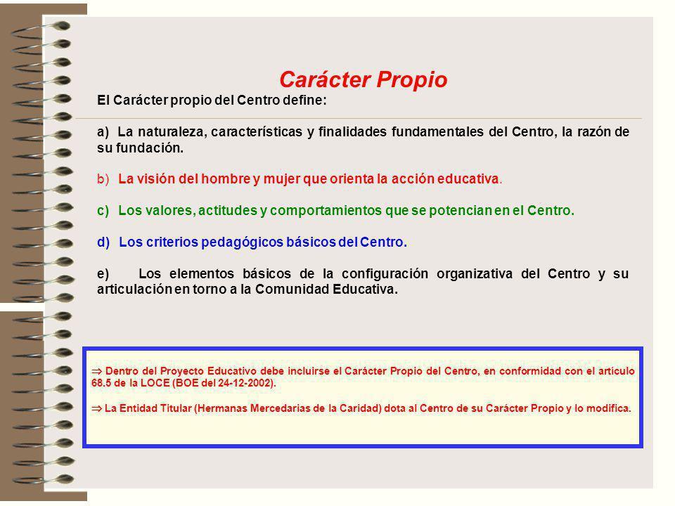 Carácter Propio El Carácter propio del Centro define: a) La naturaleza, características y finalidades fundamentales del Centro, la razón de su fundaci