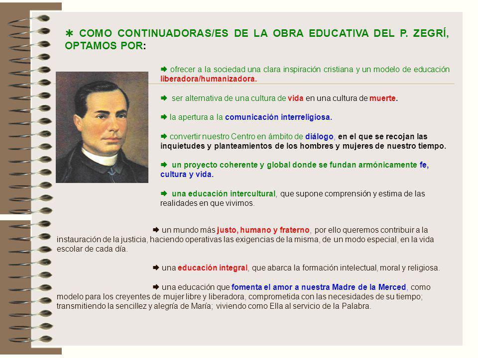 COMO CONTINUADORAS/ES DE LA OBRA EDUCATIVA DEL P. ZEGRÍ, OPTAMOS POR: ofrecer a la sociedad una clara inspiración cristiana y un modelo de educación l