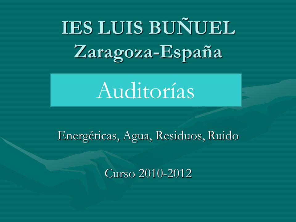 IES LUIS BUÑUEL Zaragoza-España Energéticas, Agua, Residuos, Ruido Curso 2010-2012 Auditorías