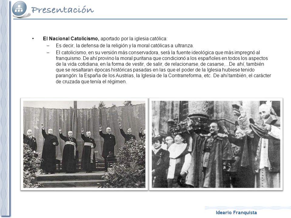 Ideario Franquista El Nacional Catolicismo, aportado por la iglesia católica: –Es decir, la defensa de la religión y la moral católicas a ultranza. –E