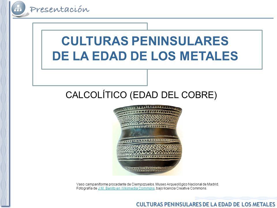 CULTURAS PENINSULARES DE LA EDAD DE LOS METALES CALCOLÍTICO (EDAD DEL COBRE) Vaso campaniforme procedente de Ciempozuelos. Museo Arqueológico Nacional