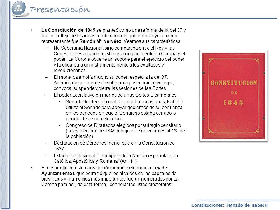 Constituciones: reinado de Isabel II La Constitución de 1845 se planteó como una reforma de la del 37 y fue fiel reflejo de las ideas moderadas del gobierno, cuyo máximo representante fue Ramón Mª Narváez.