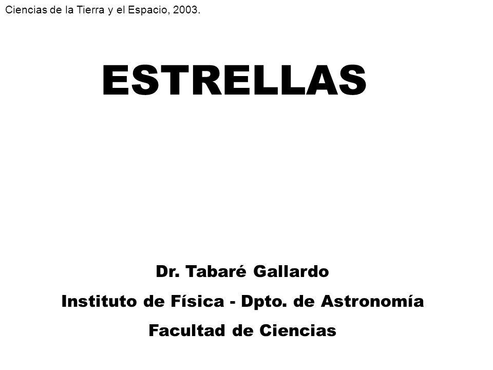 ESTRELLAS Dr. Tabaré Gallardo Instituto de Física - Dpto. de Astronomía Facultad de Ciencias Ciencias de la Tierra y el Espacio, 2003.