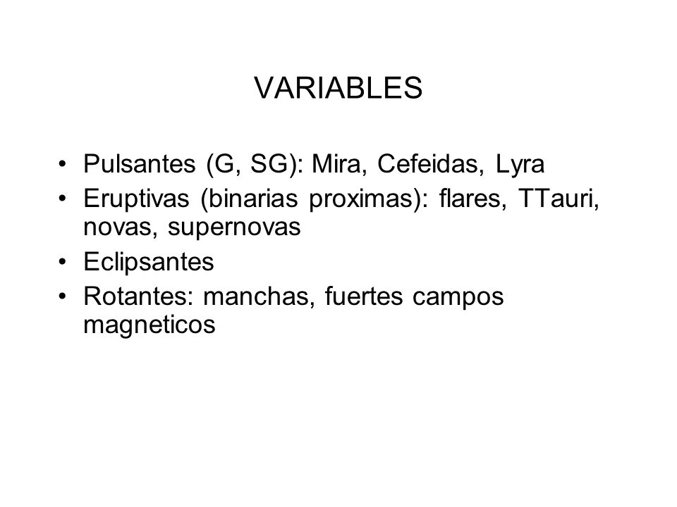 VARIABLES Pulsantes (G, SG): Mira, Cefeidas, Lyra Eruptivas (binarias proximas): flares, TTauri, novas, supernovas Eclipsantes Rotantes: manchas, fuertes campos magneticos