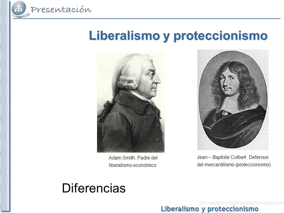 Liberalismo y proteccionismo Diferencias Adam Smith. Padre del liberalismo económico Jean – Baptiste Colbert. Defensor del mercantilismo (proteccionis