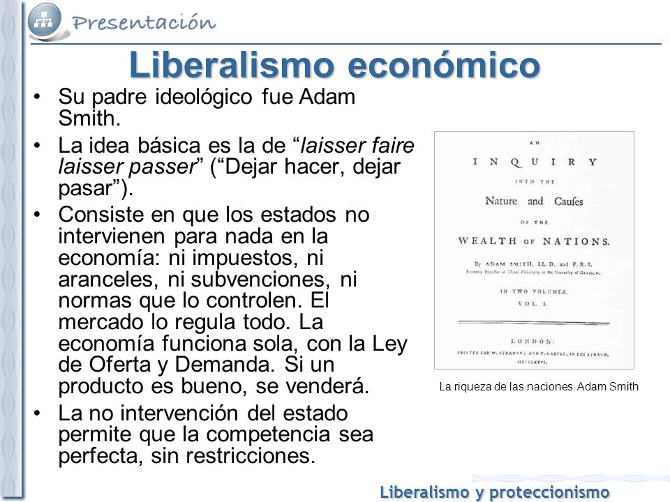 Liberalismo y proteccionismo Liberalismo económico Su padre ideológico fue Adam Smith. La idea básica es la de laisser faire laisser passer (Dejar hac