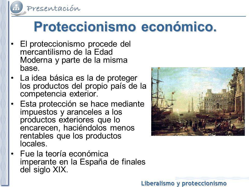Liberalismo y proteccionismo Proteccionismo económico. El proteccionismo procede del mercantilismo de la Edad Moderna y parte de la misma base. La ide