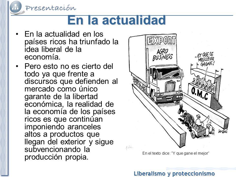 Liberalismo y proteccionismo En la actualidad En la actualidad en los países ricos ha triunfado la idea liberal de la economía. Pero esto no es cierto