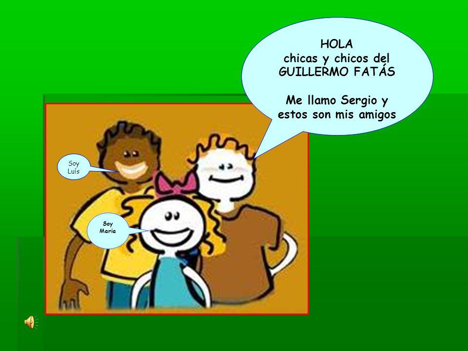 HOLA chicas y chicos del GUILLERMO FATÁS Me llamo Sergio y estos son mis amigos Soy Maria Soy Luís