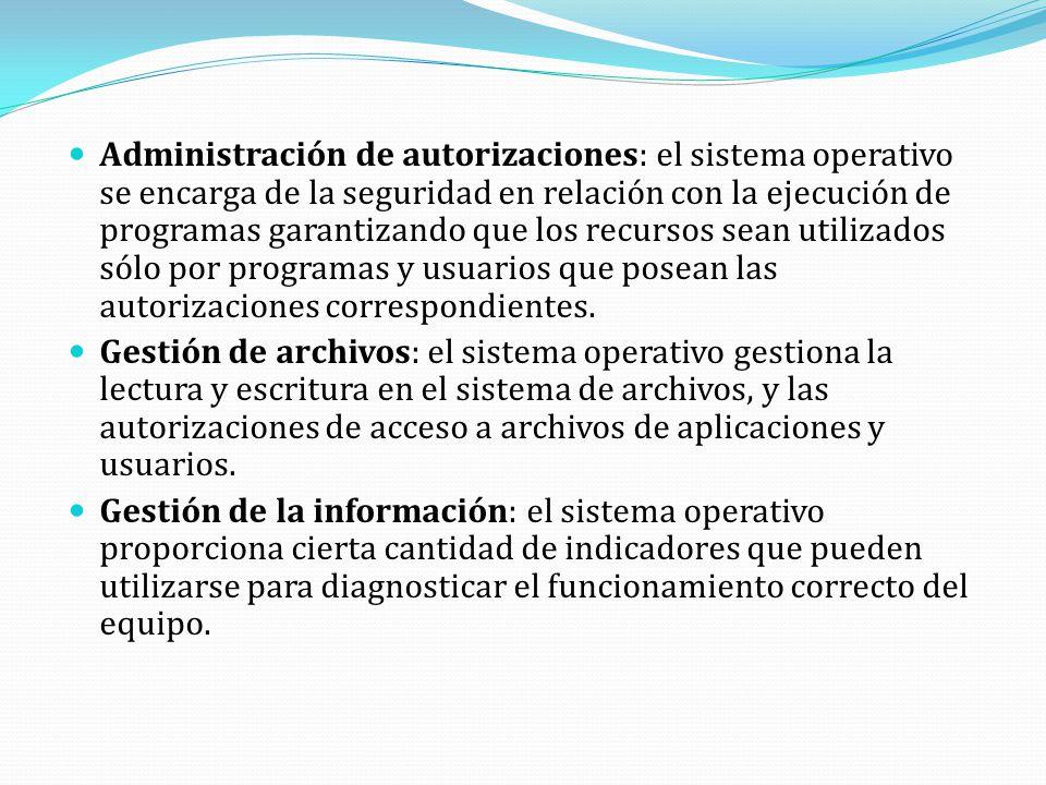 Administración de autorizaciones: el sistema operativo se encarga de la seguridad en relación con la ejecución de programas garantizando que los recursos sean utilizados sólo por programas y usuarios que posean las autorizaciones correspondientes.